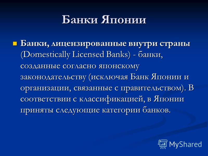 Банки Японии Банки, лицензированные внутри страны (Domestically Licensed Banks) - банки, созданные согласно японскому законодательству (исключая Банк Японии и организации, связанные с правительством). В соответствии с классификацией, в Японии приняты