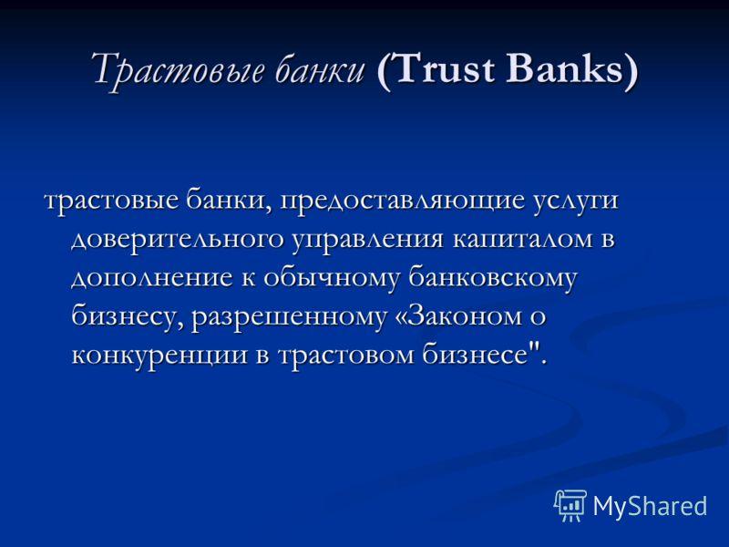 Трастовые банки (Trust Banks) трастовые банки, предоставляющие услуги доверительного управления капиталом в дополнение к обычному банковскому бизнесу, разрешенному «Законом о конкуренции в трастовом бизнесе.
