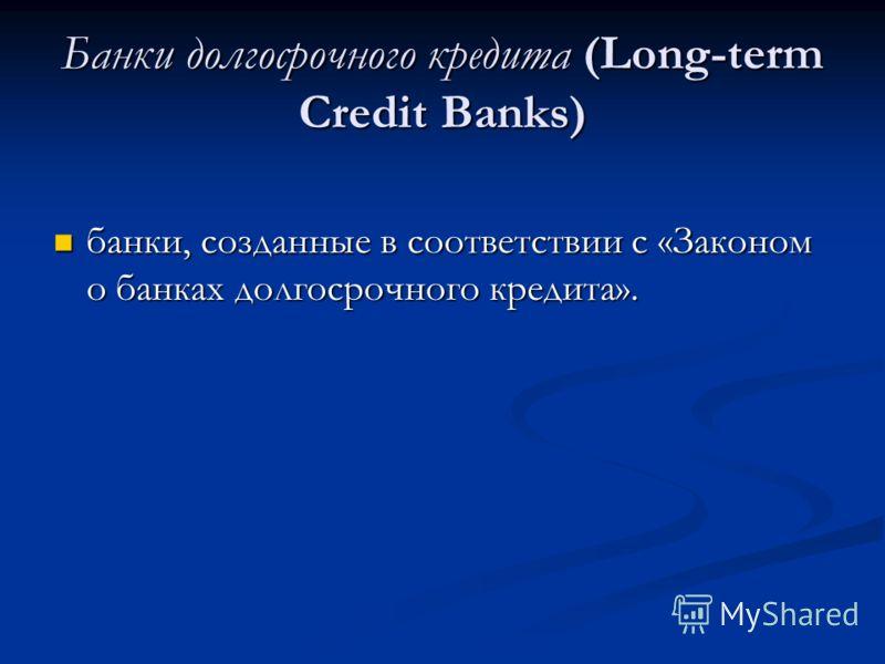Банки долгосрочного кредита (Long-term Credit Banks) банки, созданные в соответствии с «Законом о банках долгосрочного кредита». банки, созданные в соответствии с «Законом о банках долгосрочного кредита».