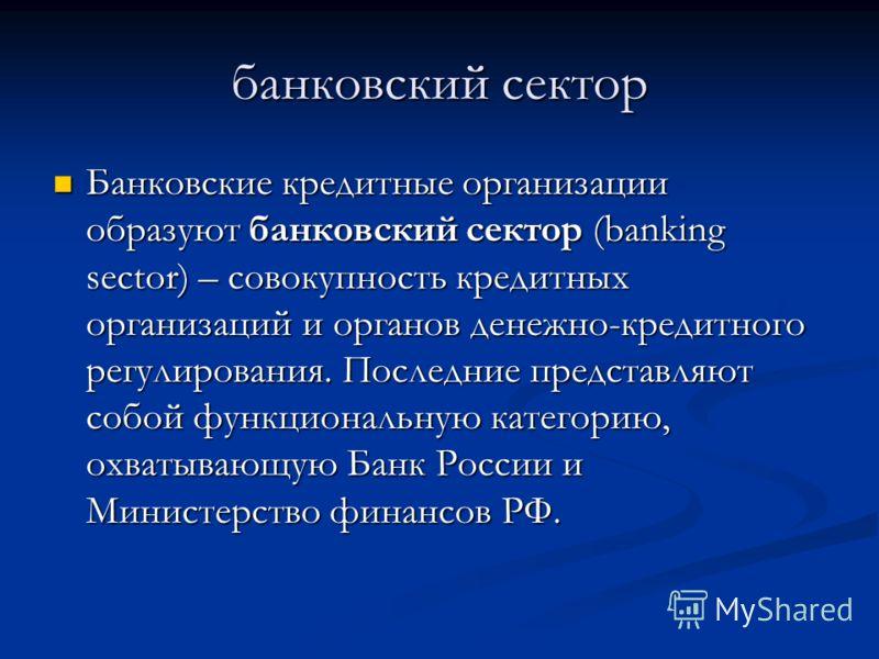 банковский сектор Банковские кредитные организации образуют банковский сектор (banking sector) – совокупность кредитных организаций и органов денежно-кредитного регулирования. Последние представляют собой функциональную категорию, охватывающую Банк Р
