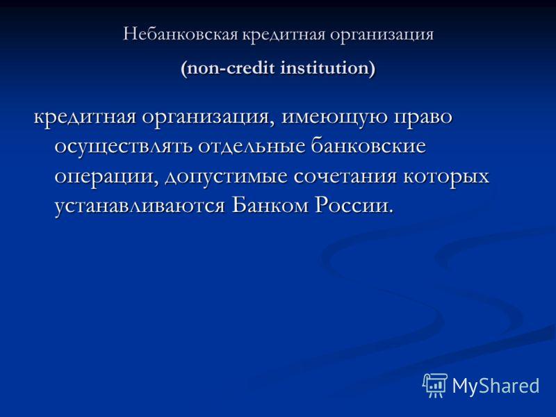 Небанковская кредитная организация (non-credit institution) кредитная организация, имеющую право осуществлять отдельные банковские операции, допустимые сочетания которых устанавливаются Банком России.