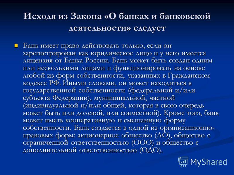 Исходя из Закона «О банках и банковской деятельности» следует Банк имеет право действовать только, если он зарегистрирован как юридическое лицо и у него имеется лицензия от Банка России. Банк может быть создан одним или несколькими лицами и функциони