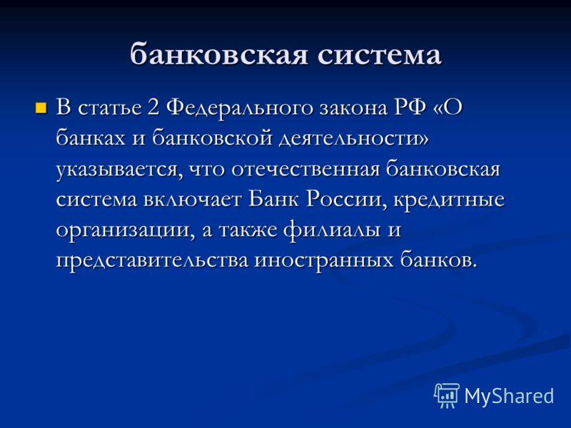 банковская система В статье 2 Федерального закона РФ «О банках и банковской деятельности» указывается, что отечественная банковская система включает Банк России, кредитные организации, а также филиалы и представительства иностранных банков. В статье