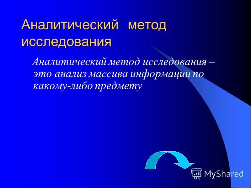 Аналитический метод исследования Аналитический метод исследования – это анализ массива информации по какому-либо предмету