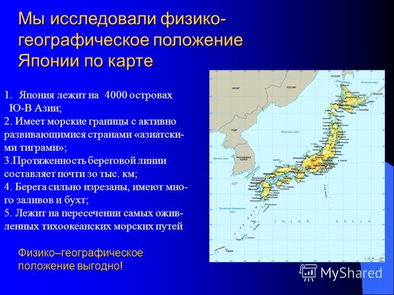 Физико–географическое положение выгодно! 1.Япония лежит на 4000 островах Ю-В Азии; 2. Имеет морские границы с активно развивающимися странами «азиатски- ми тиграми»; 3.Протяженность береговой линии составляет почти зо тыс. км; 4. Берега сильно изреза