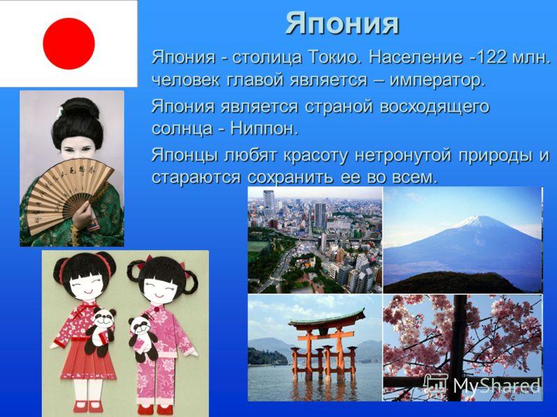 Япония Япония - столица Токио. Население -122 млн. человек главой является – император.Япония - столица Токио. Население -122 млн. человек главой является – император. Япония является страной восходящего солнца - Ниппон. Япония является страной восхо
