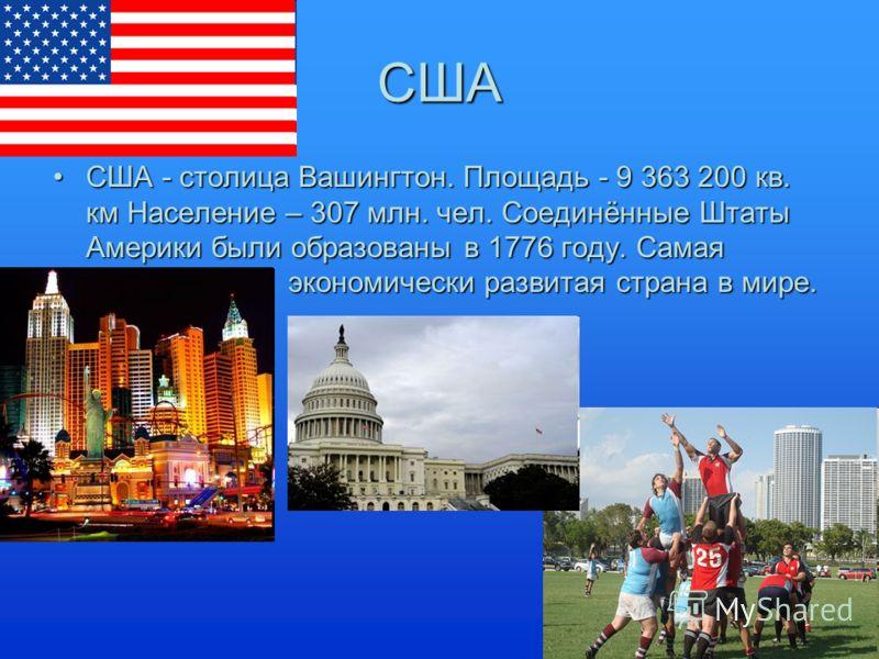 США США - столица Вашингтон. Площадь - 9 363 200 кв. км Население – 307 млн. чел. Соединённые Штаты Америки были образованы в 1776 году. Самая. экономически развитая страна в мире.США - столица Вашингтон. Площадь - 9 363 200 кв. км Население – 307 мл