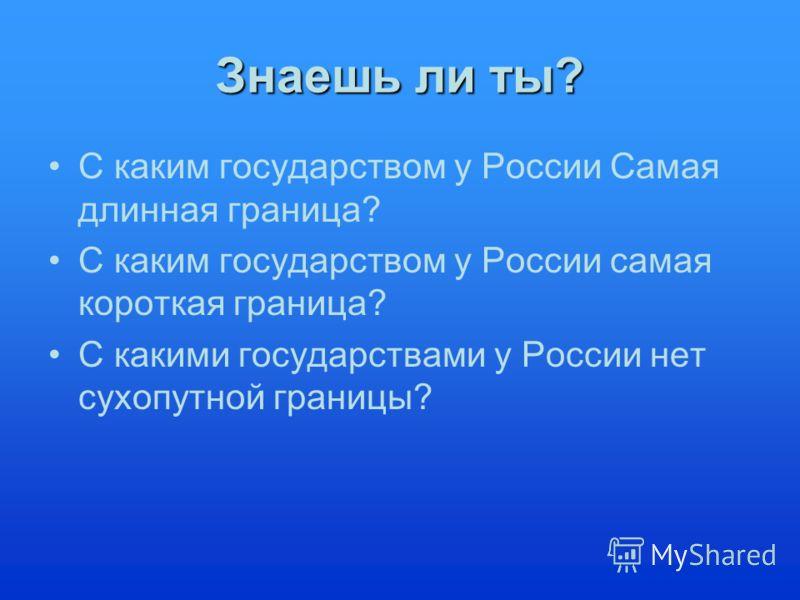 Знаешь ли ты? С каким государством у России Самая длинная граница? С каким государством у России самая короткая граница? С какими государствами у России нет сухопутной границы?