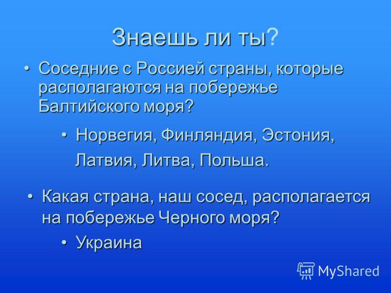 Знаешь ли ты? Соседние с Россией страны, которые располагаются на побережье Балтийского моря?Соседние с Россией страны, которые располагаются на побережье Балтийского моря? Норвегия, Финляндия, Эстония, Латвия, Литва, Польша. Какая страна, наш сосед,