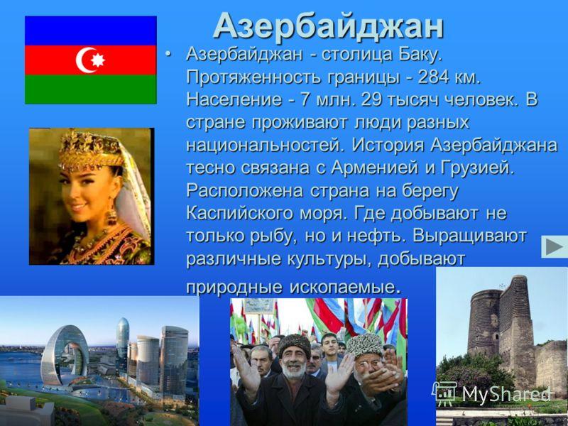 Азербайджан Азербайджан - столица Баку. Протяженность границы - 284 км. Население - 7 млн. 29 тысяч человек. В стране проживают люди разных национальностей. История Азербайджана тесно связана с Арменией и Грузией. Расположена страна на берегу Каспийс