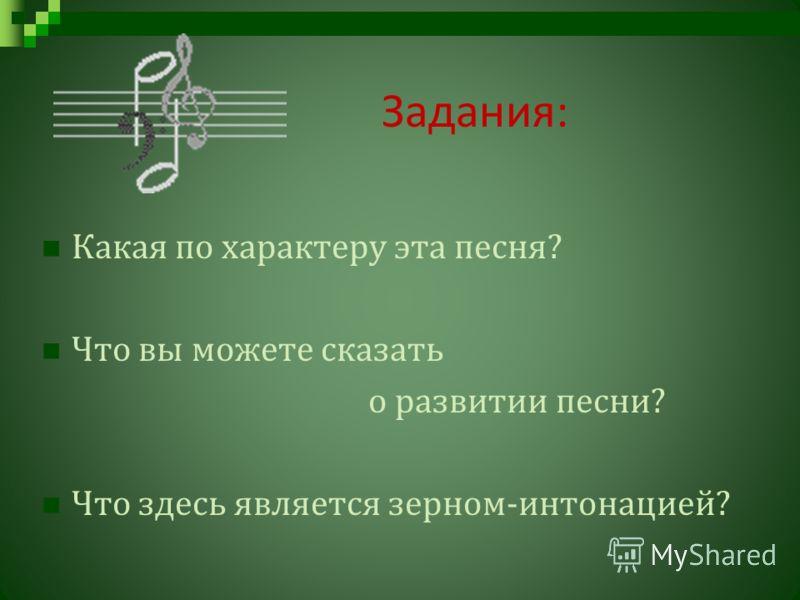 Задания : Какая по характеру эта песня ? Что вы можете сказать о развитии песни ? Что здесь является зерном - интонацией ?