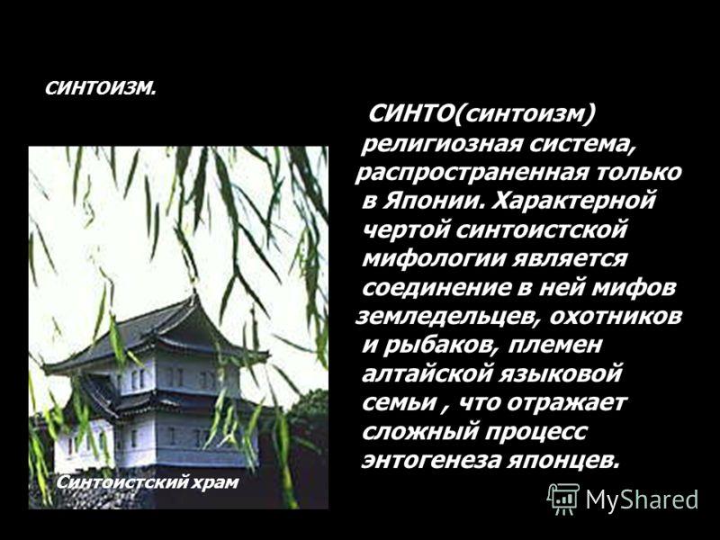СИНТОИЗМ. СИНТО(синтоизм) религиозная система, распространенная только в Японии. Характерной чертой синтоистской мифологии является соединение в ней мифов земледельцев, охотников и рыбаков, племен алтайской языковой семьи, что отражает сложный процес