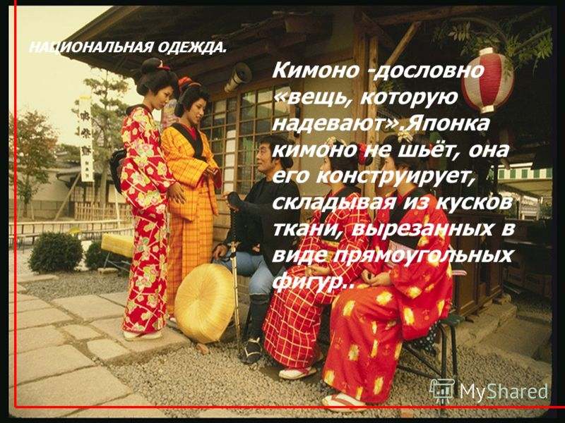 НАЦИОНАЛЬНАЯ ОДЕЖДА. Кимоно -дословно «вещь, которую надевают».Японка кимоно не шьёт, она его конструирует, складывая из кусков ткани, вырезанных в виде прямоугольных фигур..