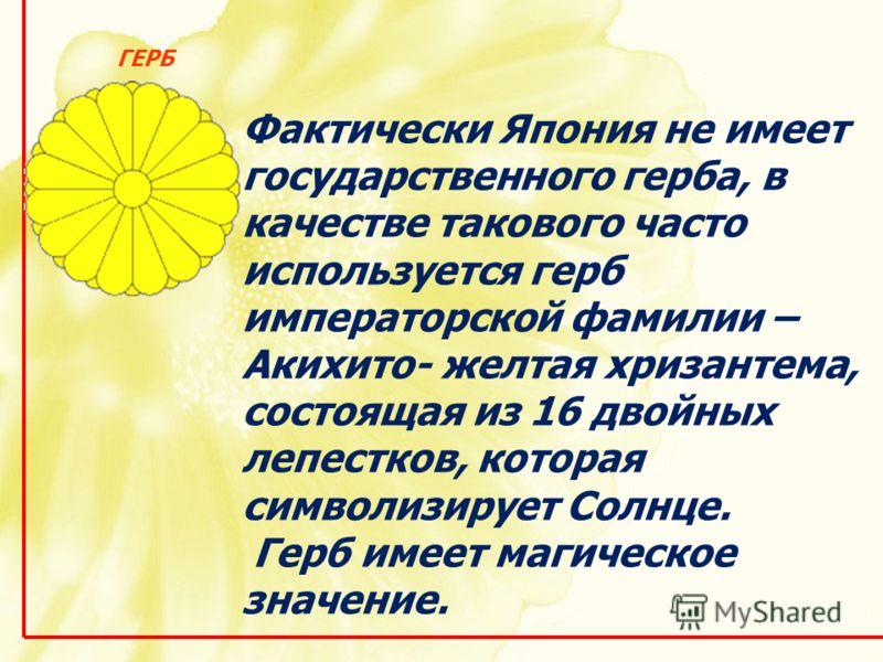 Фактически Япония не имеет государственного герба, в качестве такового часто используется герб императорской фамилии – Акихито- желтая хризантема, состоящая из 16 двойных лепестков, которая символизирует Солнце. Герб имеет магическое значение. ГЕРБ