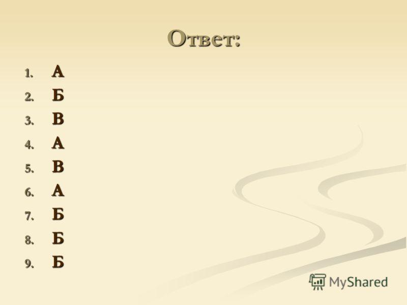Ответ: 1. А 2. Б 3. В 4. А 5. В 6. А 7. Б 8. Б 9. Б