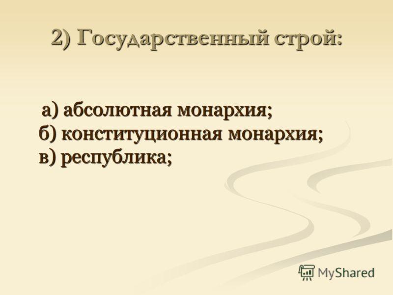 2) Государственный строй: а) абсолютная монархия; б) конституционная монархия; в) республика; а) абсолютная монархия; б) конституционная монархия; в) республика;