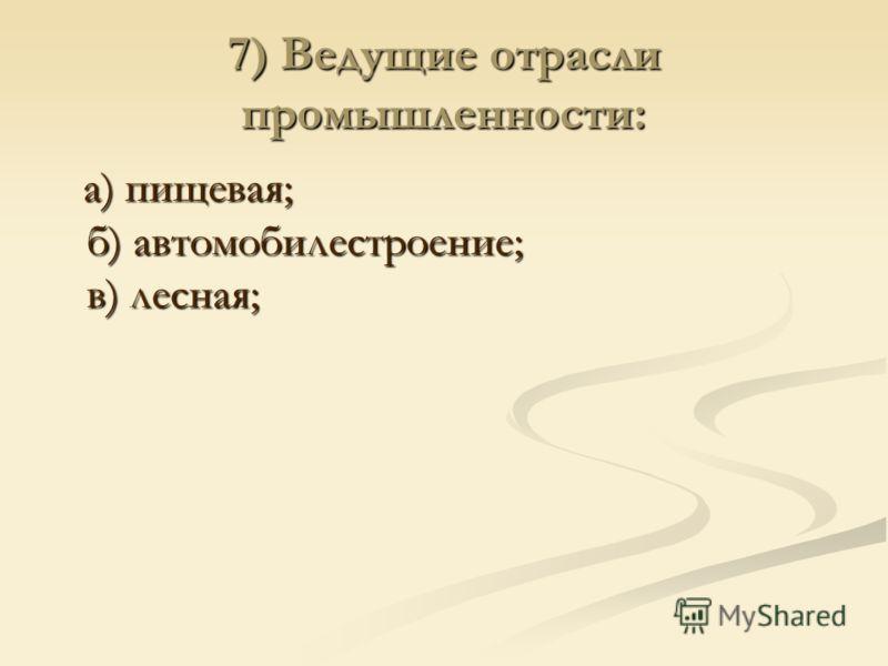 7) Ведущие отрасли промышленности: а) пищевая; б) автомобилестроение; в) лесная; а) пищевая; б) автомобилестроение; в) лесная;