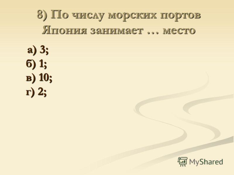 8) По числу морских портов Япония занимает … место а) 3; б) 1; в) 10; г) 2; а) 3; б) 1; в) 10; г) 2;