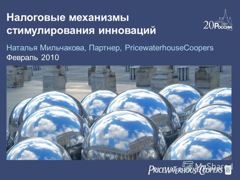 Налоговые механизмы стимулирования инноваций Наталья Мильчакова, Партнер, PricewaterhouseCoopers Февраль 2010