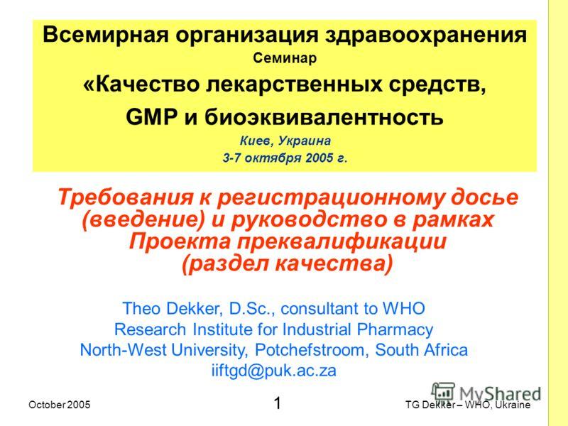 1 TG Dekker – WHO, UkraineOctober 2005 Требования к регистрационному досье (введение) и руководство в рамках Проекта преквалификации (раздел качества) Всемирная организация здравоохранения Семинар «Качество лекарственных средств, GMP и биоэквивалентн