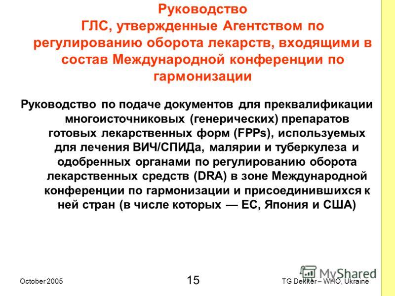 15 TG Dekker – WHO, UkraineOctober 2005 Руководство ГЛС, утвержденные Агентством по регулированию оборота лекарств, входящими в состав Международной конференции по гармонизации Руководство по подаче документов для преквалификации многоисточниковых (г