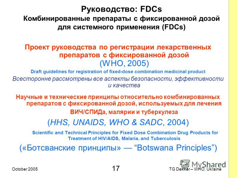 17 TG Dekker – WHO, UkraineOctober 2005 Руководство: FDCs Комбинированные препараты с фиксированной дозой для системного применения (FDCs) Проект руководства по регистрации лекарственных препаратов с фиксированной дозой (WHO, 2005) Draft guidelines f