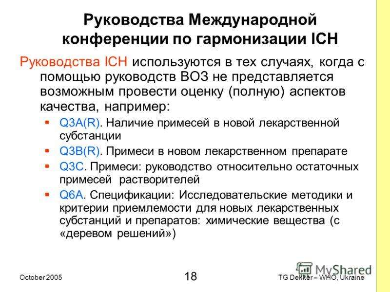 18 TG Dekker – WHO, UkraineOctober 2005 Руководства Международной конференции по гармонизации ICH Руководства ICH используются в тех случаях, когда с помощью руководств ВОЗ не представляется возможным провести оценку (полную) аспектов качества, напри