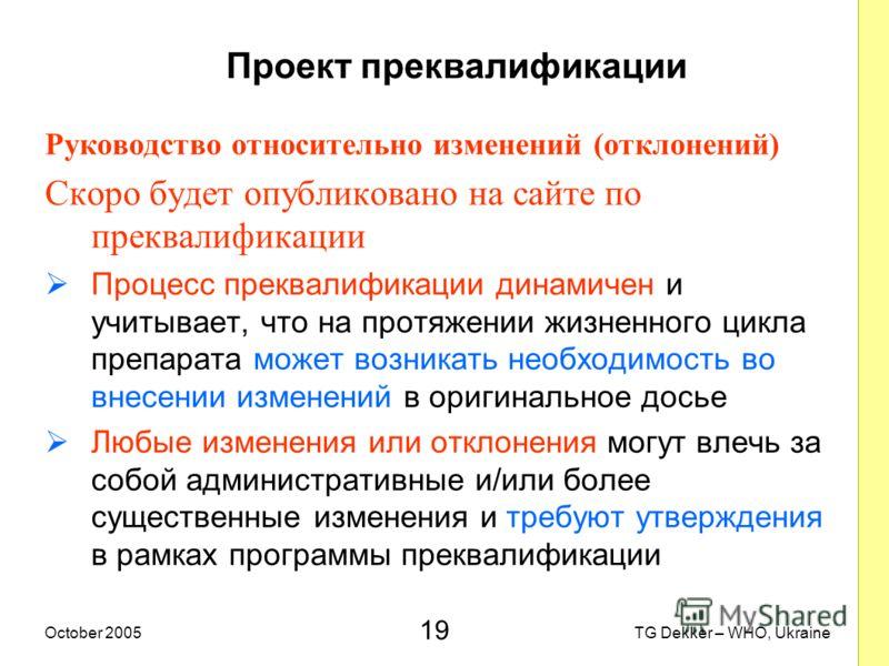 19 TG Dekker – WHO, UkraineOctober 2005 Проект преквалификации Руководство относительно изменений (отклонений) Скоро будет опубликовано на сайте по преквалификации Процесс преквалификации динамичен и учитывает, что на протяжении жизненного цикла преп