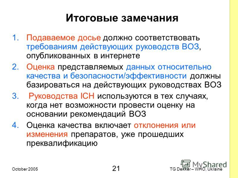 21 TG Dekker – WHO, UkraineOctober 2005 Итоговые замечания 1.Подаваемое досье должно соответствовать требованиям действующих руководств ВОЗ, опубликованных в интернете 2.Оценка представляемых данных относительно качества и безопасности/эффективности