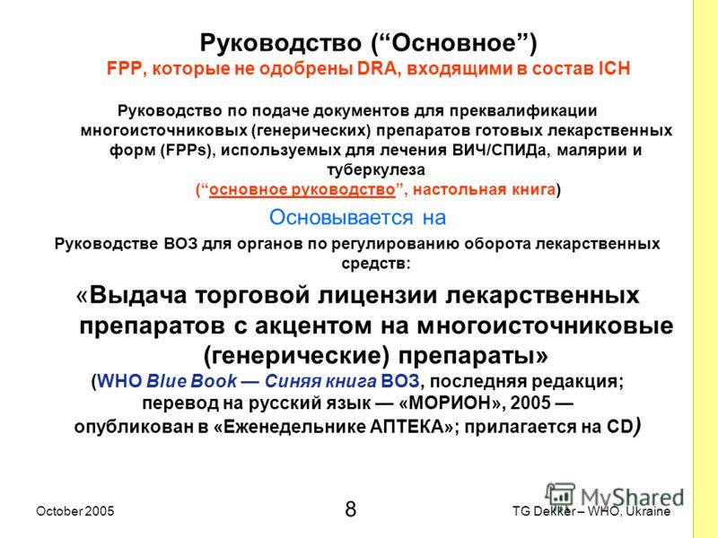 8 TG Dekker – WHO, UkraineOctober 2005 Руководство (Основное) FPP, которые не одобрены DRA, входящими в состав ICH Руководство по подаче документов для преквалификации многоисточниковых (генерических) препаратов готовых лекарственных форм (FPPs), исп