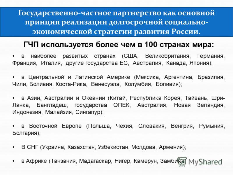 Государственно-частное партнерство как основной принцип реализации долгосрочной социально- экономической стратегии развития России. ГЧП используется более чем в 100 странах мира: в наиболее развитых странах (США, Великобритания, Германия, Франция, Ит