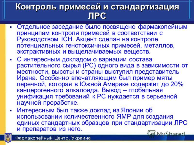 Pharmacopeial Center, Ukraine 12 Контроль примесей и стандартизация ЛРС Отдельное заседание было посвящено фармакопейным принципам контроля примесей в соответствии с Руководством ICH. Акцент сделан на контроле потенциальных генотоксичных примесей, ме