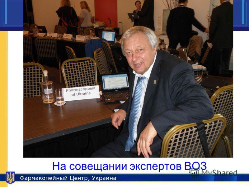 Pharmacopeial Center, Ukraine 17 На совещании экспертов ВОЗ