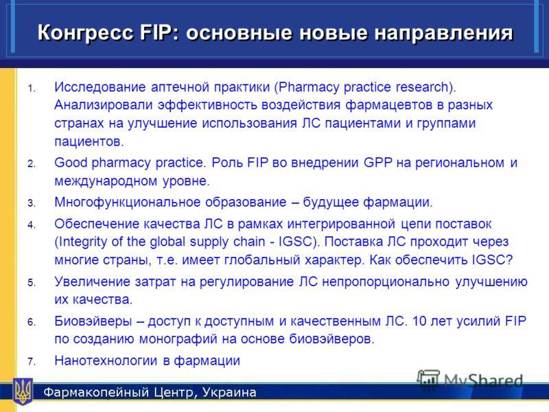 Pharmacopeial Center, Ukraine 8 Конгресс FIP: основные новые направления 1. Исследование аптечной практики (Pharmacy practice research). Анализировали эффективность воздействия фармацевтов в разных странах на улучшение использования ЛС пациентами и г