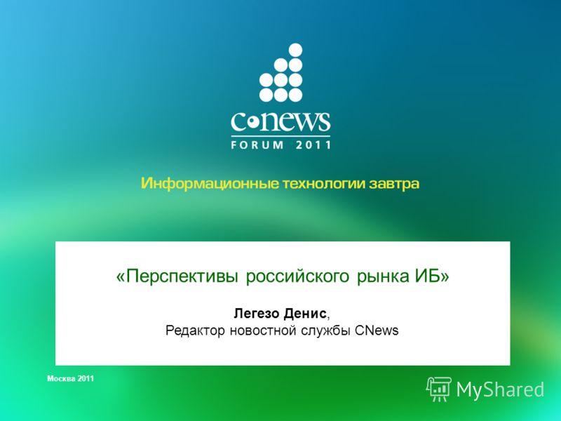 Москва 2011 «Перспективы российского рынка ИБ» Легезо Денис, Редактор новостной службы CNews