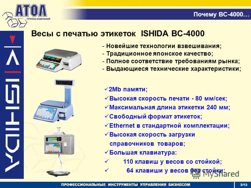 ПРОФЕССИОНАЛЬНЫЕ ИНСТРУМЕНТЫ УПРАВЛЕНИЯ БИЗНЕСОМ 3/13 Почему BC-4000… Весы с печатью этикеток ISHIDA BC-4000 2Mb памяти; Высокая скорость печати - 80 мм/сек; Максимальная длина этикетки 240 мм; Свободный формат этикеток; Ethernet в стандартной компле
