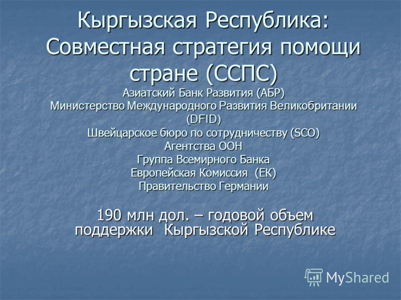 Кыргызская Республика: Совместная стратегия помощи стране (ССПС) Азиатский Банк Развития (АБР) Министерство Международного Развития Великобритании (DFID) Швейцарское бюро по сотрудничеству (SCO) Агентства ООН Группа Всемирного Банка Европейская Комис