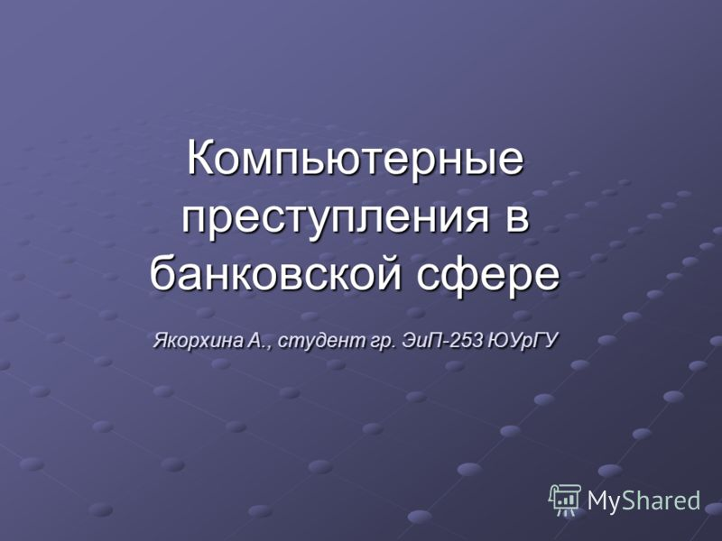 Компьютерные преступления в банковской сфере Якорхина А., студент гр. ЭиП-253 ЮУрГУ