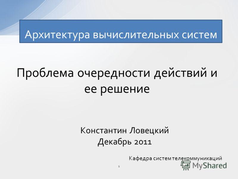 Архитектура вычислительных систем Константин Ловецкий Декабрь 2011 Кафедра систем телекоммуникаций 1 Проблема очередности действий и ее решение