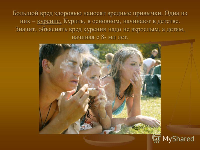 Большой вред здоровью наносят вредные привычки. Одна из них – курение. Курить, в основном, начинают в детстве. Значит, объяснять вред курения надо не взрослым, а детям, начиная с 8- ми лет.