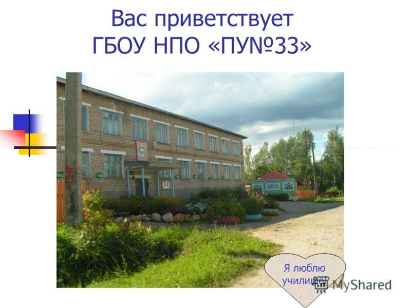 Вас приветствует ГБОУ НПО «ПУ33» Я люблю училище!