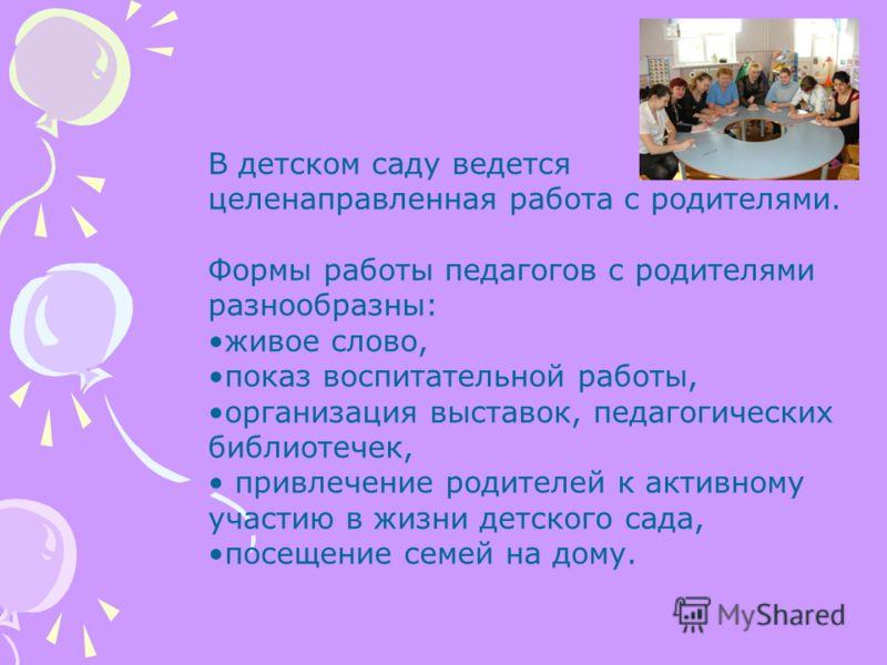 В детском саду ведется целенаправленная работа с родителями. Формы работы педагогов с родителями разнообразны: живое слово, показ воспитательной работы, организация выставок, педагогических библиотечек, привлечение родителей к активному участию в жиз