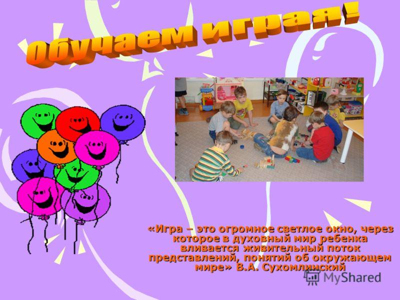 «Игра – это огромное светлое окно, через которое в духовный мир ребенка вливается живительный поток представлений, понятий об окружающем мире» В.А. Сухомлинский