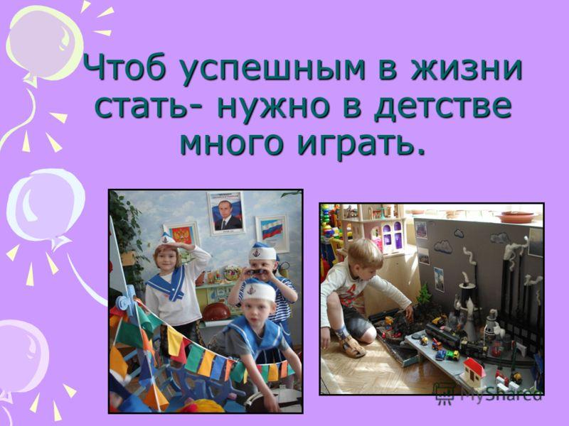 Чтоб успешным в жизни стать- нужно в детстве много играть.