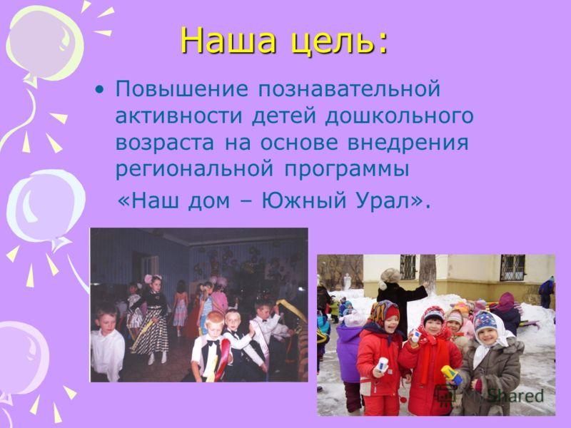 Наша цель: Повышение познавательной активности детей дошкольного возраста на основе внедрения региональной программы «Наш дом – Южный Урал».