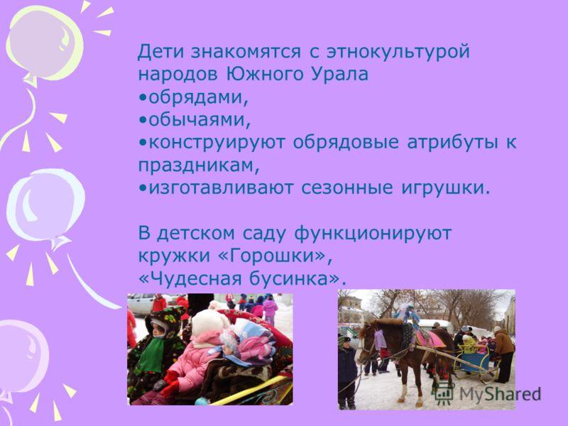 Дети знакомятся с этнокультурой народов Южного Урала обрядами, обычаями, конструируют обрядовые атрибуты к праздникам, изготавливают сезонные игрушки. В детском саду функционируют кружки «Горошки», «Чудесная бусинка».