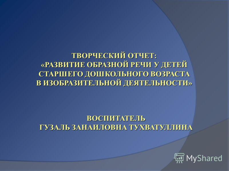 ТВОРЧЕСКИЙ ОТЧЕТ: «РАЗВИТИЕ ОБРАЗНОЙ РЕЧИ У ДЕТЕЙ СТАРШЕГО ДОШКОЛЬНОГО ВОЗРАСТА В ИЗОБРАЗИТЕЛЬНОЙ ДЕЯТЕЛЬНОСТИ» ВОСПИТАТЕЛЬ ГУЗАЛЬ ЗАНАИЛОВНА ТУХВАТУЛЛИНА