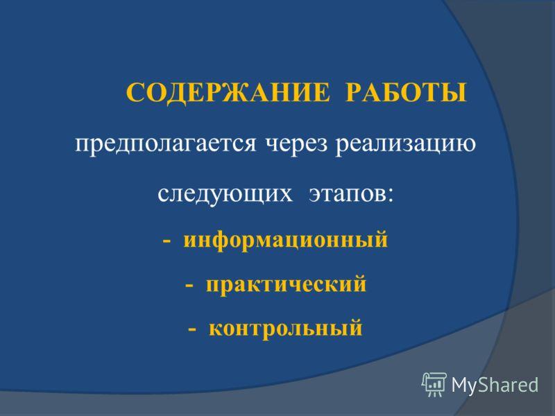 СОДЕРЖАНИЕ РАБОТЫ предполагается через реализацию следующих этапов: - информационный - практический - контрольный