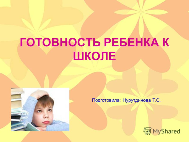 ГОТОВНОСТЬ РЕБЕНКА К ШКОЛЕ Подготовила: Нурутдинова Т.С.