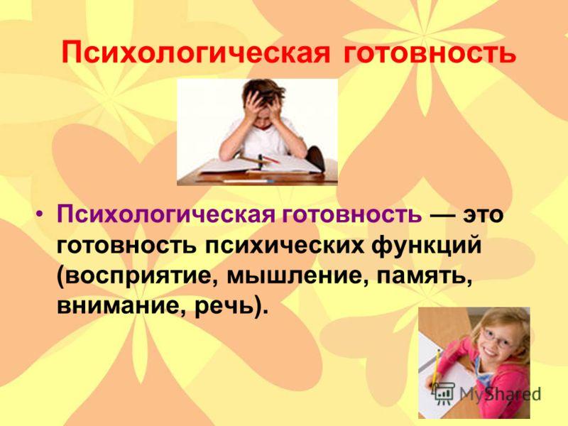 Психологическая готовность Психологическая готовность это готовность психических функций (восприятие, мышление, память, внимание, речь).